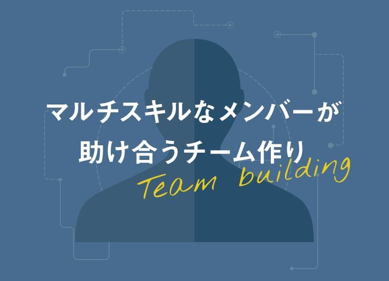 マルチスキルなメンバーが助け合うチーム作り